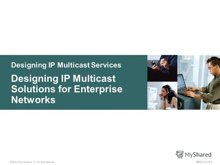 Designing IP Multicast Services © 2004 Cisco Systems, Inc. All rights reserved. Designing IP Multicast Solutions for Enterprise Networks ARCH v1.28-1.
