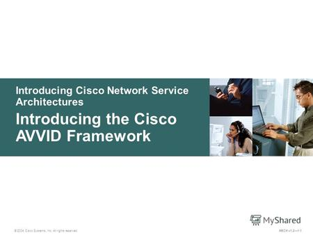 Introducing Cisco Network Service Architectures © 2004 Cisco Systems, Inc. All rights reserved. Introducing the Cisco AVVID Framework ARCH v1.21-1.