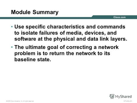 © 2005 Cisco Systems, Inc. All rights reserved. CIT v5.23-1 Module Summary Use specific characteristics and commands to isolate failures of media, devices,