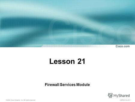 © 2004, Cisco Systems, Inc. All rights reserved. CSPFA 3.221-1 Lesson 21 Firewall Services Module.