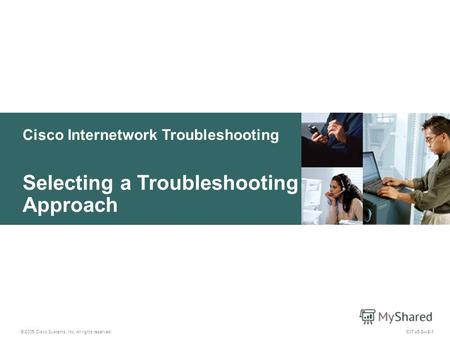 Cisco Internetwork Troubleshooting © 2005 Cisco Systems, Inc. All rights reserved. Selecting a Troubleshooting Approach CIT v5.22-1.