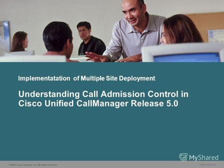 © 2006 Cisco Systems, Inc. All rights reserved. CIPT1 v5.05-1 Implementatation of Multiple Site Deployment Understanding Call Admission Control in Cisco.