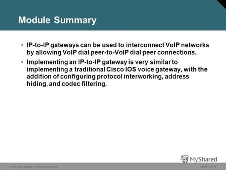 © 2006 Cisco Systems, Inc. All rights reserved. GWGK v2.06-1 Module Summary IP-to-IP gateways can be used to interconnect VoIP networks by allowing VoIP.