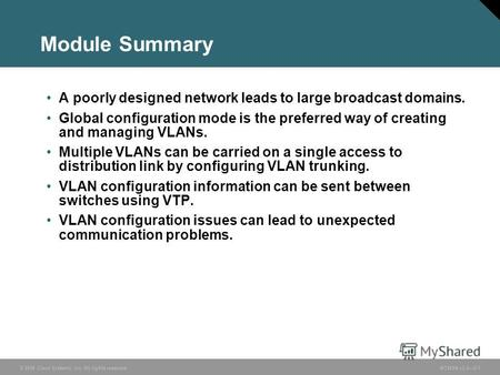 © 2006 Cisco Systems, Inc. All rights reserved.BCMSN v3.02-1 Module Summary A poorly designed network leads to large broadcast domains. Global configuration.
