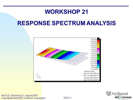 WS21-1 NAS122, Workshop 21, August 2005 Copyright 2005 MSC.Software Corporation WORKSHOP 21 RESPONSE SPECTRUM ANALYSIS.
