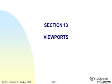Copyright ® 2000 MSC.Software Results S13-1PAT301, Section 13, October 2003 SECTION 13 VIEWPORTS.