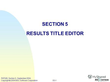 S5-1 PAT328, Section 5, September 2004 Copyright 2004 MSC.Software Corporation SECTION 5 RESULTS TITLE EDITOR.