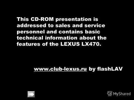 This CD-ROM presentation is addressed to sales and service personnel and contains basic technical information about the features of the LEXUS LX470. www.club-lexus.ruwww.club-lexus.ru.