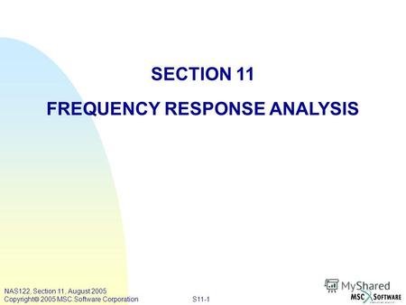 S11-1 NAS122, Section 11, August 2005 Copyright 2005 MSC.Software Corporation SECTION 11 FREQUENCY RESPONSE ANALYSIS.