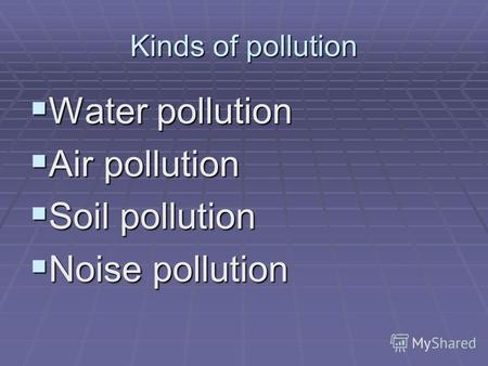 Kinds of pollution Water pollution Water pollution Air pollution Air pollution Soil pollution Soil pollution Noise pollution Noise pollution.