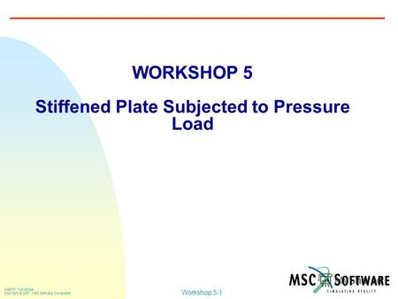 Workshop 5-1 NAS101 Workshops Copyright 2001 MSC.Software Corporation WORKSHOP 5 Stiffened Plate Subjected to Pressure Load.