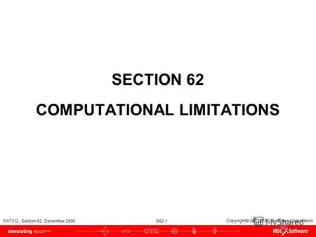 PAT312, Section 62, December 2006 S62-1 Copyright 2007 MSC.Software Corporation SECTION 62 COMPUTATIONAL LIMITATIONS.