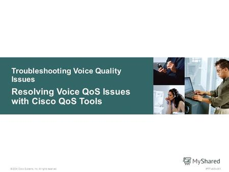 © 2004 Cisco Systems, Inc. All rights reserved. Troubleshooting Voice Quality Issues Resolving Voice QoS Issues with Cisco QoS Tools IPTT v4.05-1.