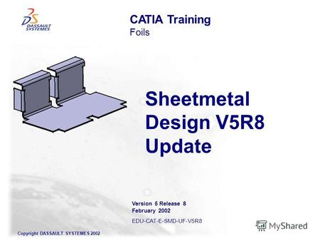 Copyright DASSAULT SYSTEMES 2002 Sheetmetal Design V5R8 Update CATIA Training Foils Version 5 Release 8 February 2002 EDU-CAT-E-SMD-UF-V5R8.