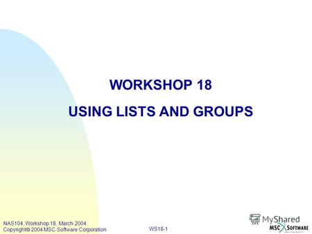 WS18-1 NAS104, Workshop 18, March 2004 Copyright 2004 MSC.Software Corporation WORKSHOP 18 USING LISTS AND GROUPS.