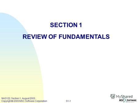 S1-1 NAS122, Section 1, August 2005 Copyright 2005 MSC.Software Corporation SECTION 1 REVIEW OF FUNDAMENTALS.