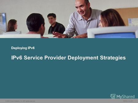 © 2006 Cisco Systems, Inc. All rights reserved. IP6FD v1.09-1 Deploying IPv6 IPv6 Service Provider Deployment Strategies.
