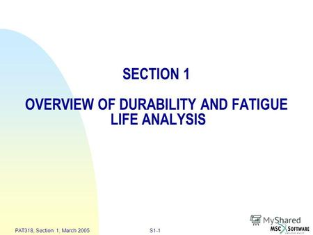 S1-1 PAT318, Section 1, March 2005 SECTION 1 OVERVIEW OF DURABILITY AND FATIGUE LIFE ANALYSIS.