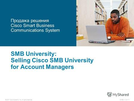 © 2007 Cisco Systems, Inc. All rights reserved.SMBE v1.01-1 SMB University: Selling Cisco SMB University for Account Managers Продажа решения Cisco Smart.
