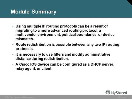 © 2005 Cisco Systems, Inc. All rights reserved. BSCI v3.05-1 Module Summary Using multiple IP routing protocols can be a result of migrating to a more.
