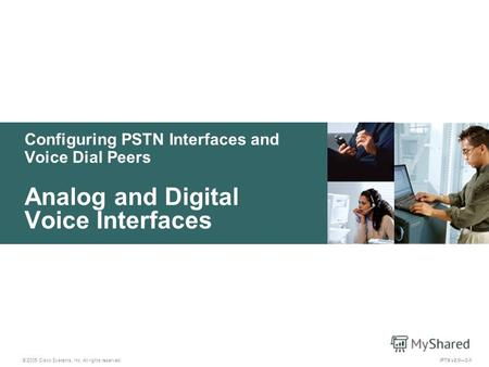© 2005 Cisco Systems, Inc. All rights reserved. IPTX v2.03-1 Configuring PSTN Interfaces and Voice Dial Peers Analog and Digital Voice Interfaces.