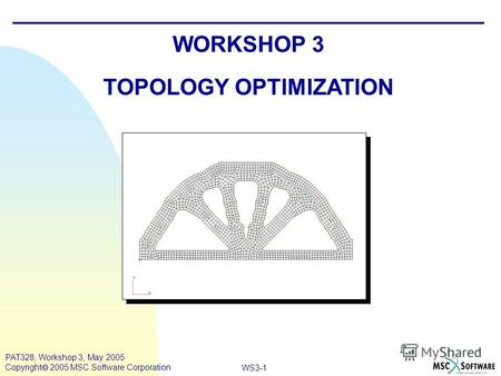 WS3-1 PAT328, Workshop 3, May 2005 Copyright 2005 MSC.Software Corporation WORKSHOP 3 TOPOLOGY OPTIMIZATION.