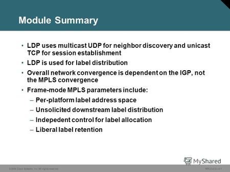 © 2006 Cisco Systems, Inc. All rights reserved. MPLS v2.22-1 Module Summary LDP uses multicast UDP for neighbor discovery and unicast TCP for session establishment.