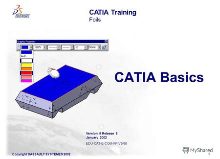 Copyright DASSAULT SYSTEMES 20021 CATIA Basics CATIA Training Foils Version 5 Release 8 January 2002 EDU-CAT-E-COM-FF-V5R8.