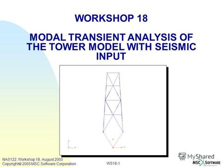 WS18-1 WORKSHOP 18 MODAL TRANSIENT ANALYSIS OF THE TOWER MODEL WITH SEISMIC INPUT NAS122, Workshop 18, August 2005 Copyright 2005 MSC.Software Corporation.