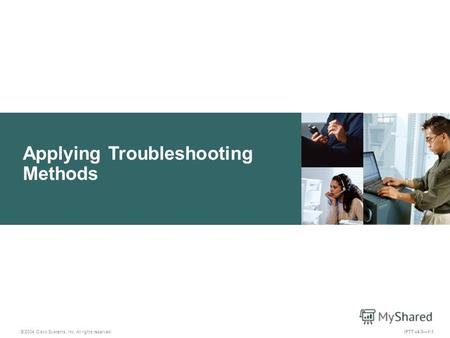 Applying Troubleshooting Methods © 2004 Cisco Systems, Inc. All rights reserved. IPTT v4.01-1.