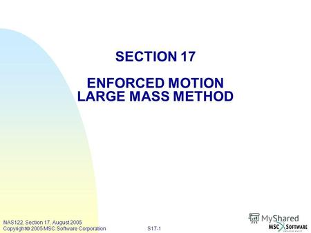 S17-1 NAS122, Section 17, August 2005 Copyright 2005 MSC.Software Corporation SECTION 17 ENFORCED MOTION LARGE MASS METHOD.