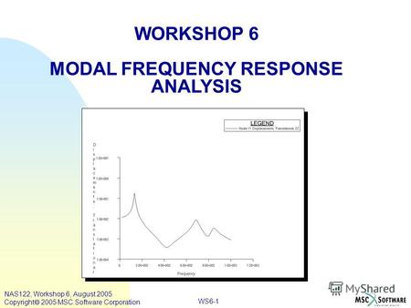 WS6-1 WORKSHOP 6 MODAL FREQUENCY RESPONSE ANALYSIS NAS122, Workshop 6, August 2005 Copyright 2005 MSC.Software Corporation.