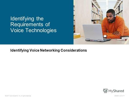 © 2007 Cisco Systems, Inc. All rights reserved.DESGN v2.07-1 Identifying Voice Networking Considerations Identifying the Requirements of Voice Technologies.
