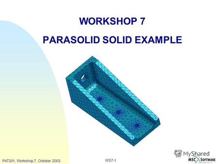 WORKSHOP 7 PARASOLID SOLID EXAMPLE PAT301, Workshop 7, October 2003 WS7-1.