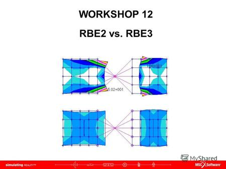 WORKSHOP 12 RBE2 vs. RBE3. WS12-2 NAS120, Workshop 12, May 2006 Copyright 2005 MSC.Software Corporation.