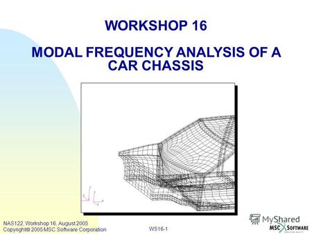 WS16-1 WORKSHOP 16 MODAL FREQUENCY ANALYSIS OF A CAR CHASSIS NAS122, Workshop 16, August 2005 Copyright 2005 MSC.Software Corporation.