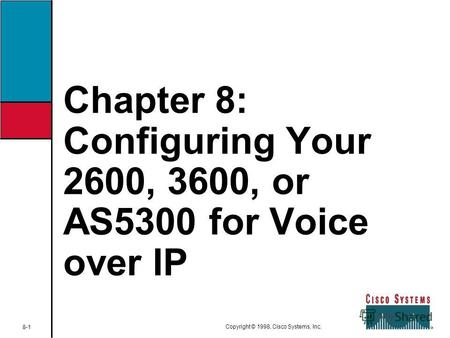 Chapter 8: Configuring Your 2600, 3600, or AS5300 for Voice over IP 8-1 Copyright © 1998, Cisco Systems, Inc.