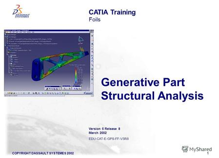 COPYRIGHT DASSAULT SYSTEMES 20021 Generative Part Structural Analysis CATIA Training Foils Version 5 Release 8 March 2002 EDU-CAT-E-GPS-FF-V5R8.