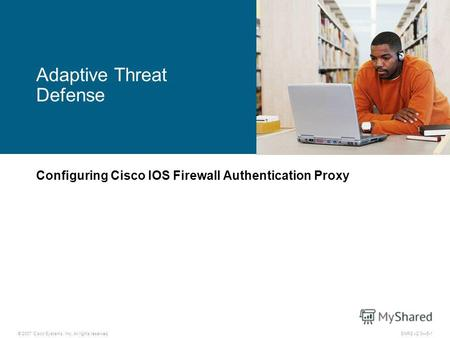 © 2007 Cisco Systems, Inc. All rights reserved.SNRS v2.05-1 Adaptive Threat Defense Configuring Cisco IOS Firewall Authentication Proxy.
