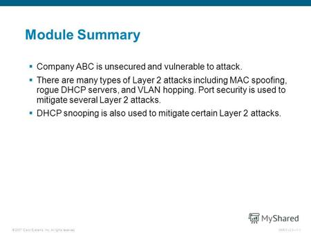 © 2007 Cisco Systems, Inc. All rights reserved.SNRS v2.01-1 Module Summary Company ABC is unsecured and vulnerable to attack. There are many types of Layer.