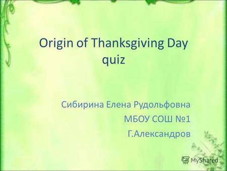 Origin of Thanksgiving Day quiz Сибирина Елена Рудольфовна МБОУ СОШ 1 Г.Александров.