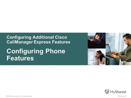 © 2005 Cisco Systems, Inc. All rights reserved. IPTX v2.04-1 Configuring Additional Cisco CallManager Express Features Configuring Phone Features.