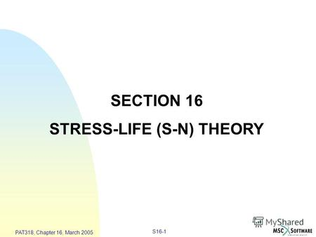 S16-1 PAT318, Chapter 16, March 2005 SECTION 16 STRESS-LIFE (S-N) THEORY.