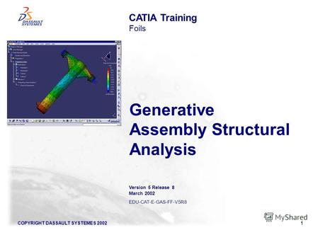 COPYRIGHT DASSAULT SYSTEMES 20021 Generative Assembly Structural Analysis CATIA Training Foils Version 5 Release 8 March 2002 EDU-CAT-E-GAS-FF-V5R8.