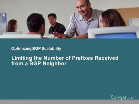 © 2005 Cisco Systems, Inc. All rights reserved. BGP v3.27-1 Optimizing BGP Scalability Limiting the Number of Prefixes Received from a BGP Neighbor.