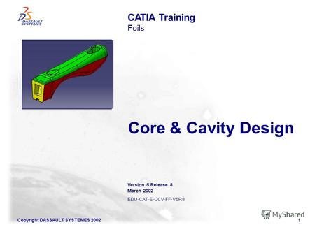 Copyright DASSAULT SYSTEMES 20021 Core & Cavity Design CATIA Training Foils Version 5 Release 8 March 2002 EDU-CAT-E-CCV-FF-V5R8 Illustration of the course.
