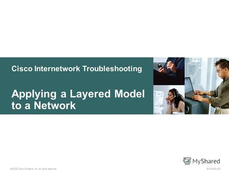 Cisco Internetwork Troubleshooting © 2005 Cisco Systems, Inc. All rights reserved. Applying a Layered Model to a Network CIT v5.22-1.