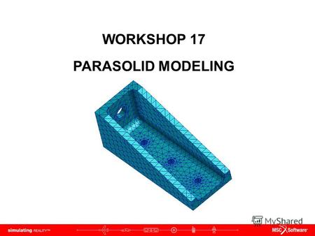 WORKSHOP 17 PARASOLID MODELING. WS15-2 NAS120, Workshop 15, May 2006 Copyright 2005 MSC.Software Corporation.