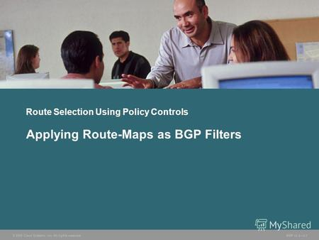 © 2005 Cisco Systems, Inc. All rights reserved. BGP v3.23-1 Route Selection Using Policy Controls Applying Route-Maps as BGP Filters.