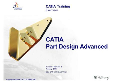 Copyright DASSAULT SYSTEMES 20021 CATIA Part Design Advanced CATIA Training Exercises Version 5 Release 8 January 2002 EDU-CAT-E-PDG-AX-V5R8.